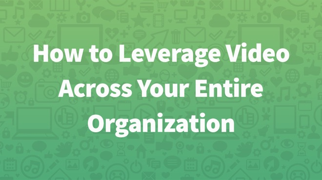 Leverage Video Across Your Entire Organization